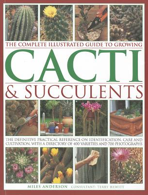The Complete Illustrated Guide to Growing Cacti & Succulents By Anderson, Miles